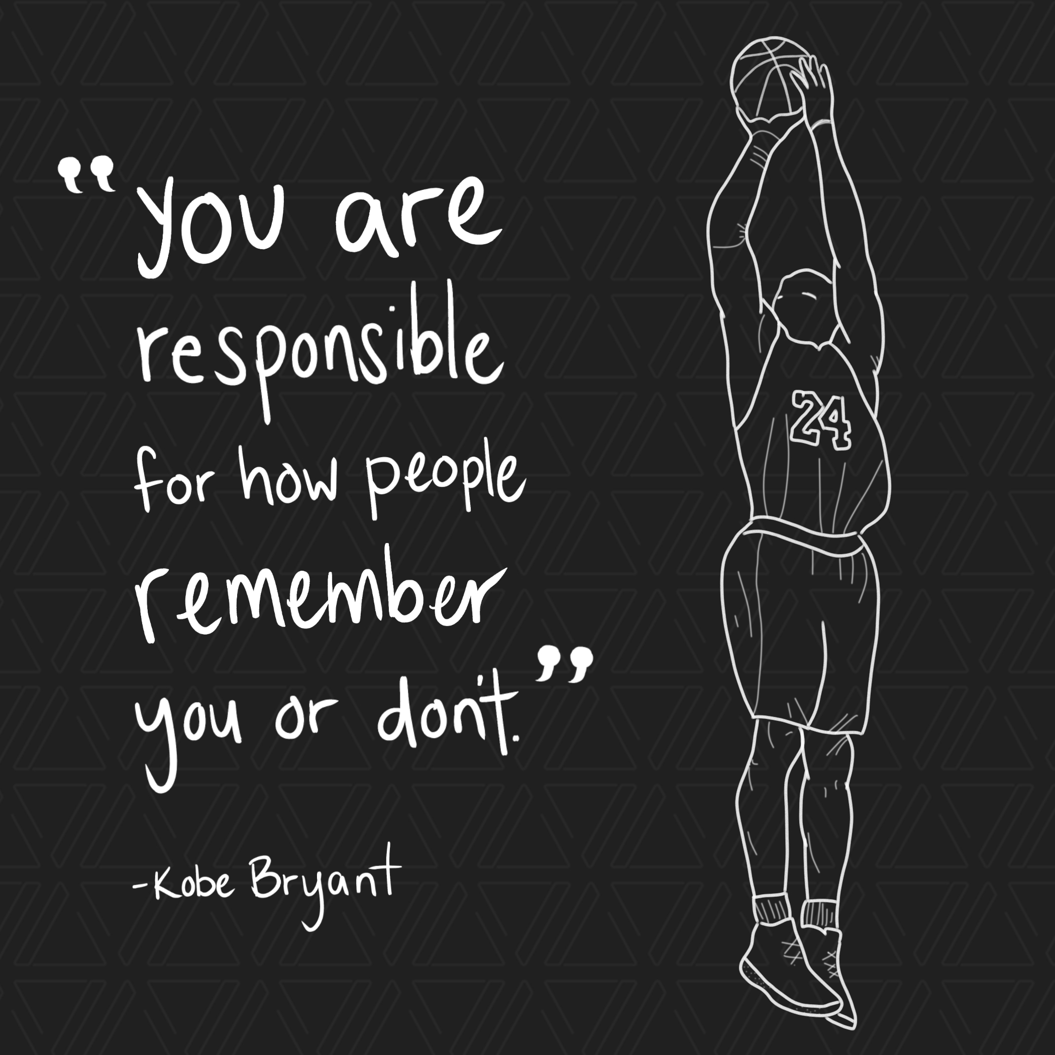 You are responsible for how people remember you or don't. -Kobe Bryant